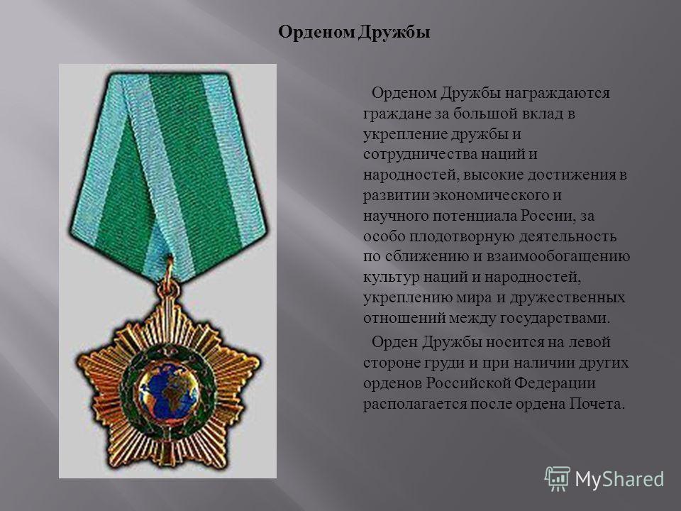 Орденом Дружбы награждаются граждане за большой вклад в укрепление дружбы и сотрудничества наций и народностей, высокие достижения в развитии экономического и научного потенциала России, за особо плодотворную деятельность по сближению и взаимообогаще