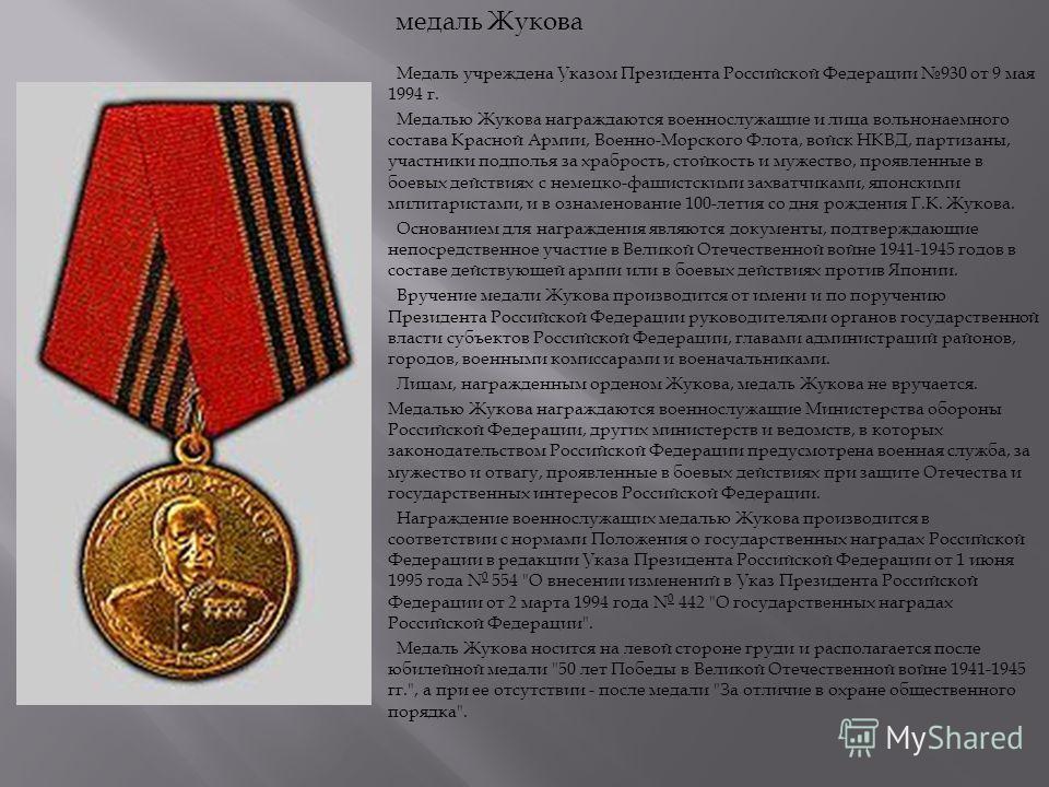 Медаль учреждена Указом Президента Российской Федерации 930 от 9 мая 1994 г. Медалью Жукова награждаются военнослужащие и лица вольнонаемного состава Красной Армии, Военно - Морского Флота, войск НКВД, партизаны, участники подполья за храбрость, стой