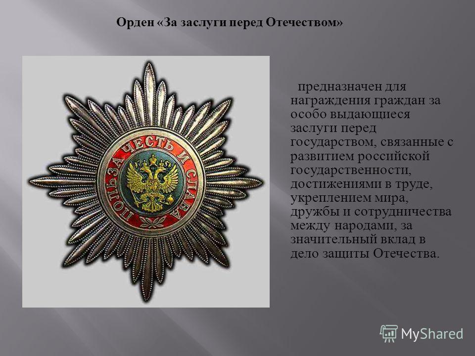 предназначен для награждения граждан за особо выдающиеся заслуги перед государством, связанные с развитием российской государственности, достижениями в труде, укреплением мира, дружбы и сотрудничества между народами, за значительный вклад в дело защи