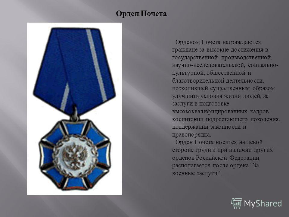 Орденом Почета награждаются граждане за высокие достижения в государственной, производственной, научно - исследовательской, социально - культурной, общественной и благотворительной деятельности, позволившей существенным образом улучшить условия жизни