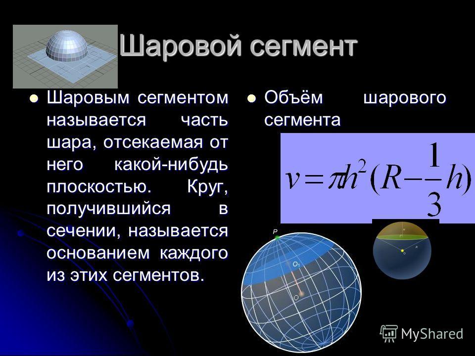 Шаровой сегмент Шаровым сегментом называется часть шара, отсекаемая от него какой-нибудь плоскостью. Круг, получившийся в сечении, называется основанием каждого из этих сегментов. Шаровым сегментом называется часть шара, отсекаемая от него какой-нибу