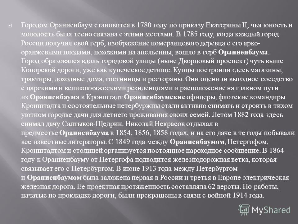 Городом Ораниенбаум становится в 1780 году по приказу Екатерины II, чья юность и молодость была тесно связана с этими местами. В 1785 году, когда каждый город России получил свой герб, изображение померанцевого деревца с его ярко - оранжевыми плодами