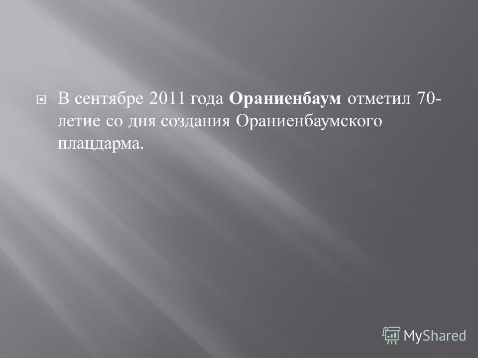 В сентябре 2011 года Ораниенбаум отметил 70- летие со дня создания Ораниенбаумского плацдарма.