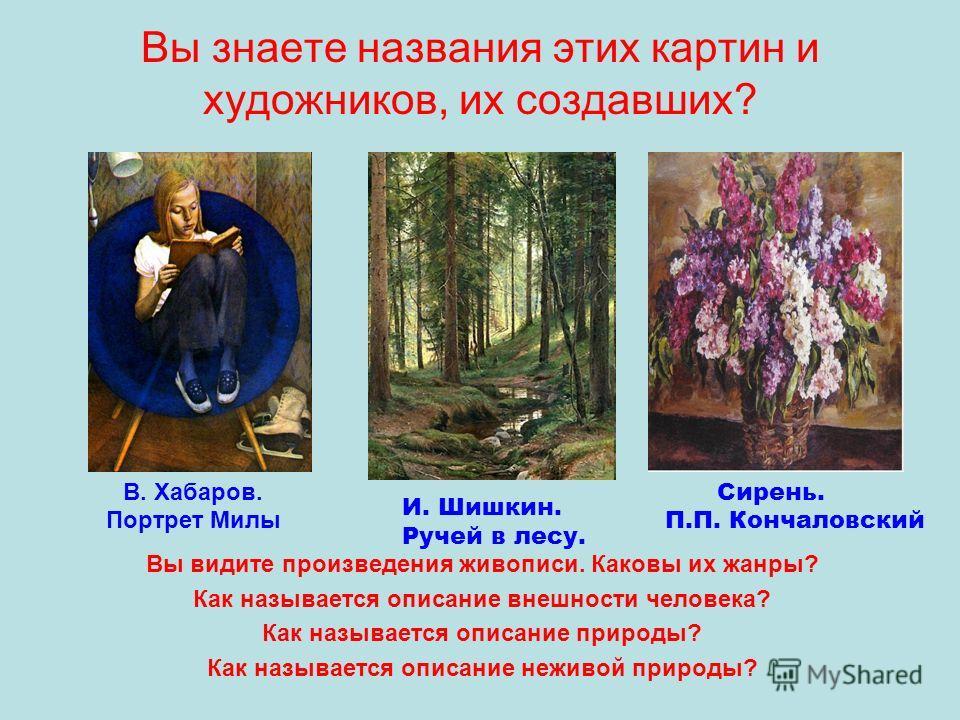 Вы знаете названия этих картин и художников, их создавших? Вы видите произведения живописи. Каковы их жанры? Как называется описание внешности человека? Как называется описание природы? Как называется описание неживой природы? И. Шишкин. Ручей в лесу