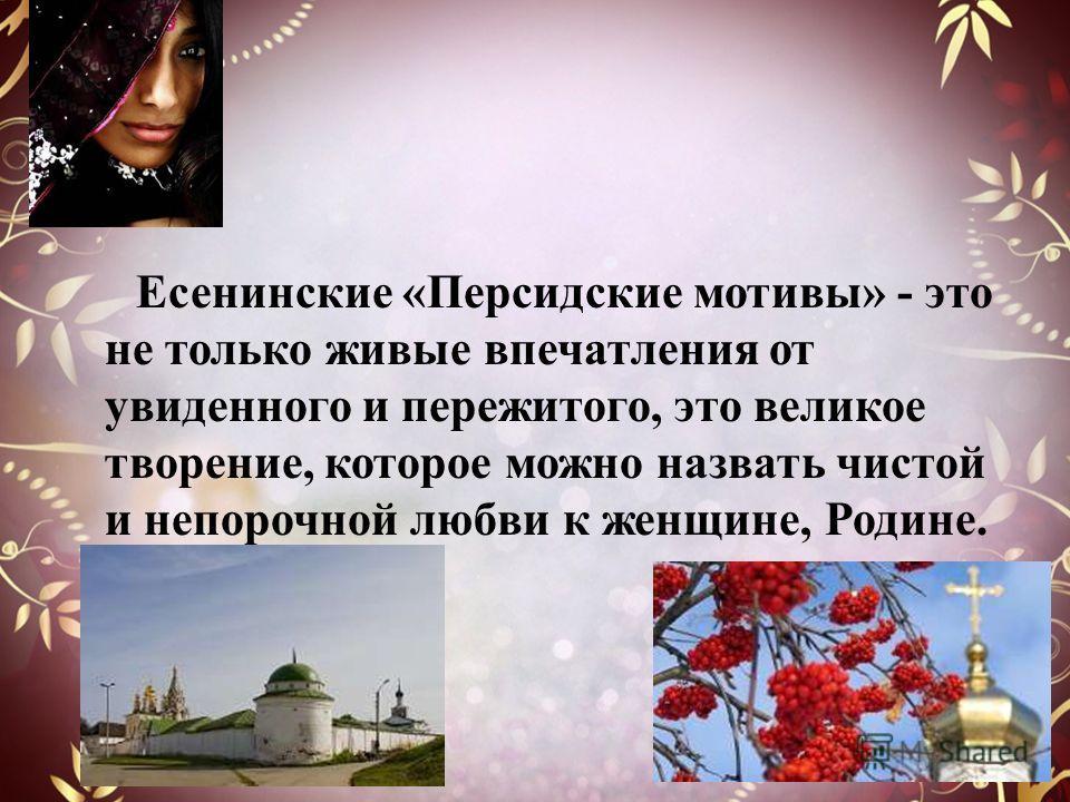 Есенинские «Персидские мотивы» - это не только живые впечатления от увиденного и пережитого, это великое творение, которое можно назвать чистой и непорочной любви к женщине, Родине.