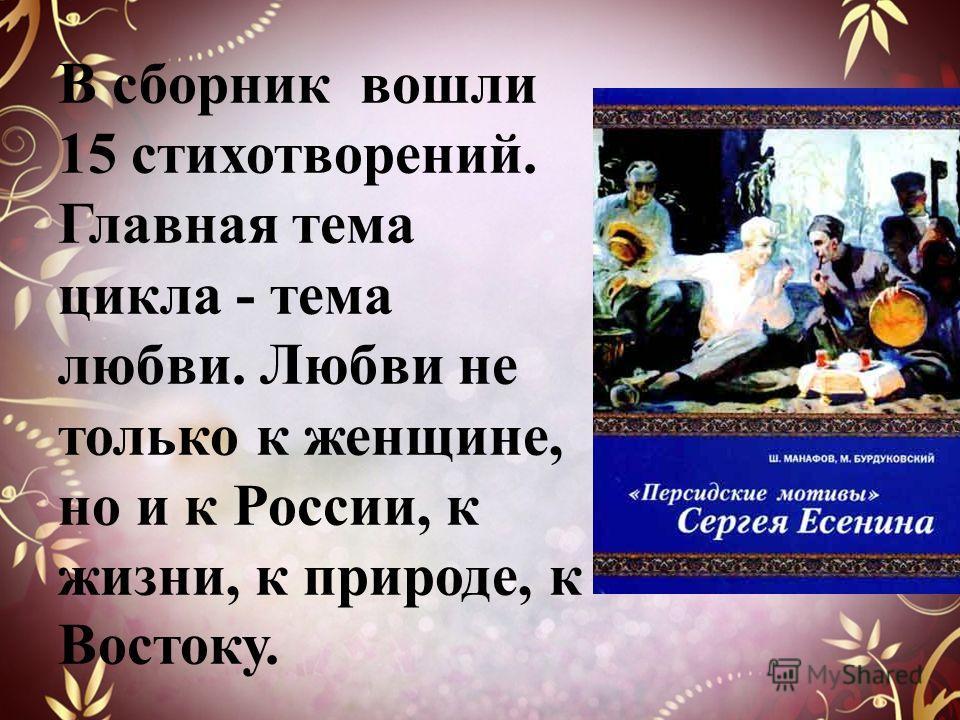 В сборник вошли 15 стихотворений. Главная тема цикла - тема любви. Любви не только к женщине, но и к России, к жизни, к природе, к Востоку.