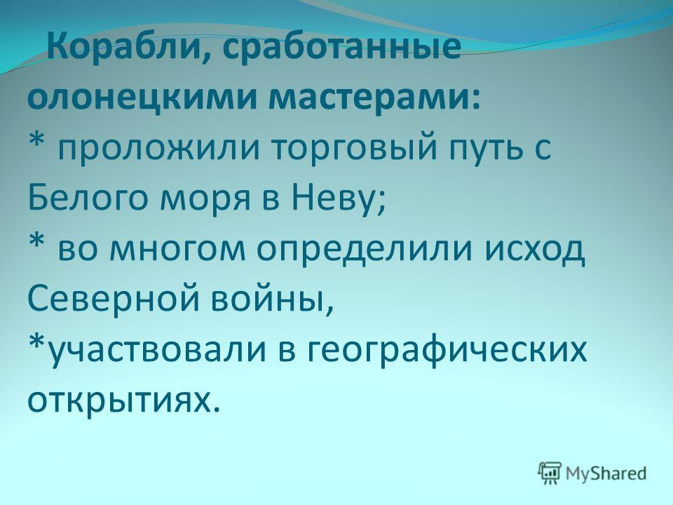Корабли, сработанные олонецкими мастерами: * проложили торговый путь с Белого моря в Неву; * во многом определили исход Северной войны, *участвовали в географических открытиях.