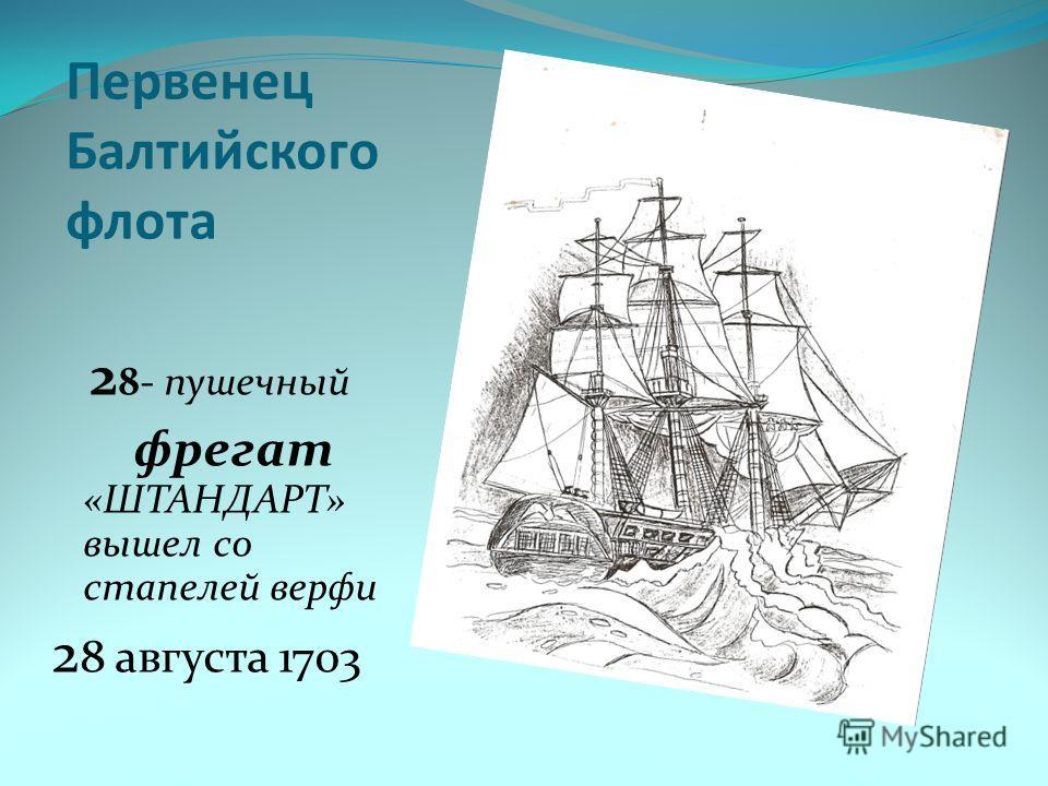 Первенец Балтийского флота 2 8- пушечный фрегат «ШТАНДАРТ» вышел со стапелей верфи 2 8 августа 1703