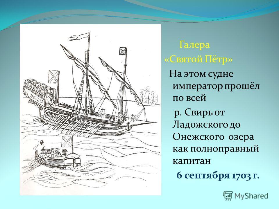 Галера «Святой Пётр» На этом судне император прошёл по всей р. Свирь от Ладожского до Онежского озера как полноправный капитан 6 сентября 1703 г.
