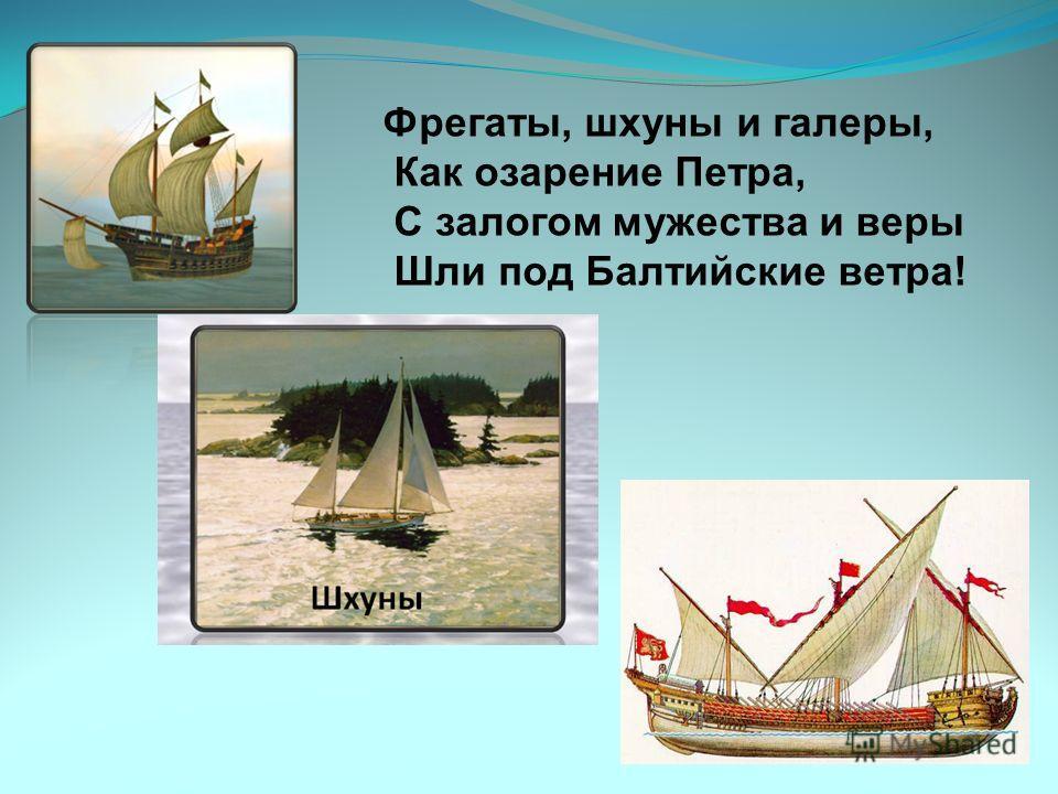 Фрегаты, шхуны и галеры, Как озарение Петра, С залогом мужества и веры Шли под Балтийские ветра!