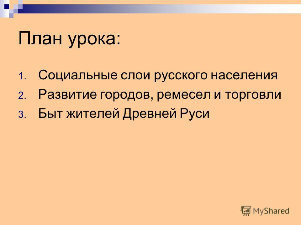 План урока: 1. Социальные слои русского населения 2. Развитие городов, ремесел и торговли 3. Быт жителей Древней Руси