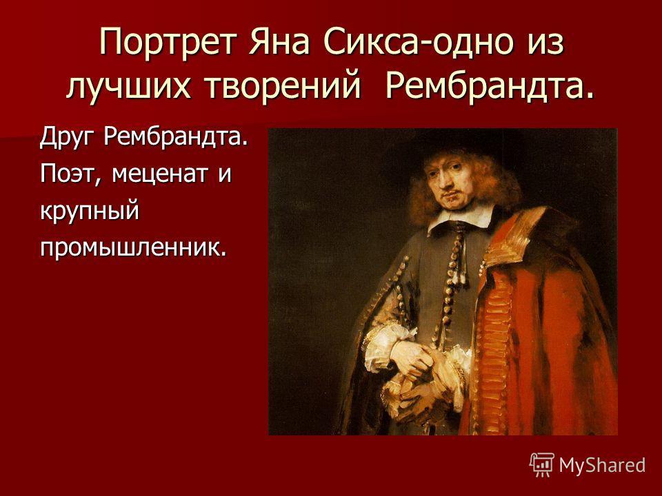 Портрет Яна Сикса-одно из лучших творений Рембрандта. Друг Рембрандта. Поэт, меценат и крупныйпромышленник.