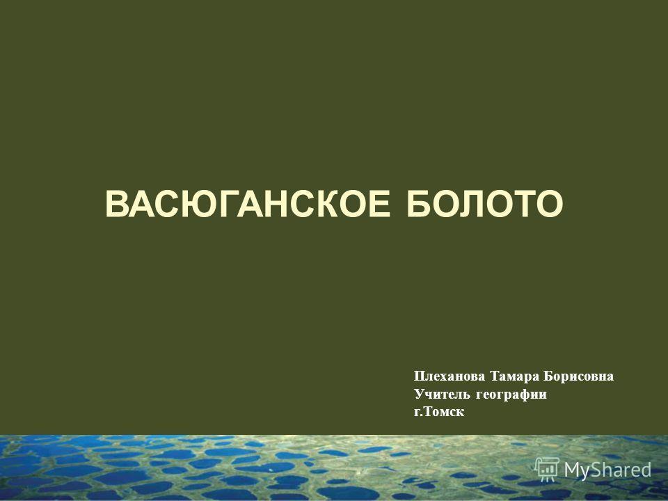 ВАСЮГАНСКОЕ БОЛОТО Плеханова Тамара Борисовна Учитель географии г.Томск