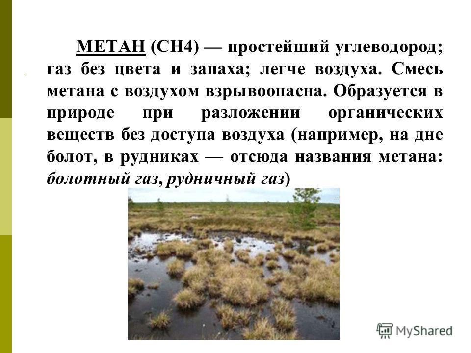 МЕТАН (СН4) простейший углеводород; газ без цвета и запаха; легче воздуха. Смесь метана с воздухом взрывоопасна. Образуется в природе при разложении органических веществ без доступа воздуха (например, на дне болот, в рудниках отсюда названия метана: