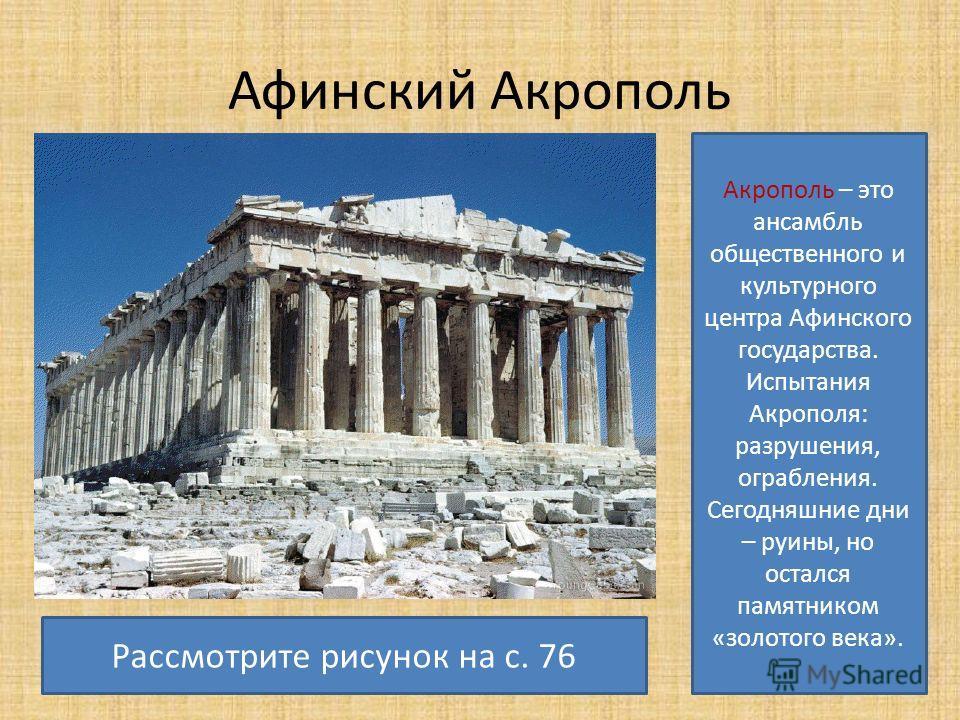 Афинский Акрополь Акрополь – это ансамбль общественного и культурного центра Афинского государства. Испытания Акрополя: разрушения, ограбления. Сегодняшние дни – руины, но остался памятником «золотого века». Рассмотрите рисунок на с. 76
