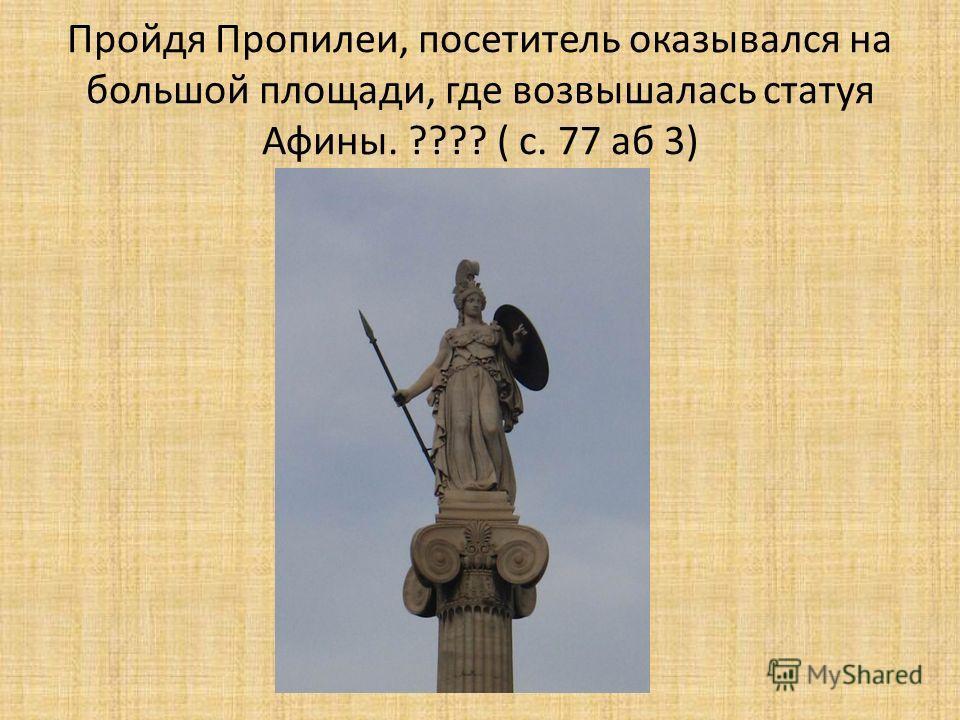 Пройдя Пропилеи, посетитель оказывался на большой площади, где возвышалась статуя Афины. ???? ( с. 77 аб 3)