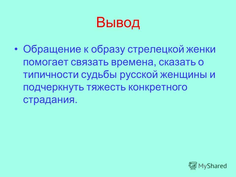Вывод Обращение к образу стрелецкой женки помогает связать времена, сказать о типичности судьбы русской женщины и подчеркнуть тяжесть конкретного страдания.