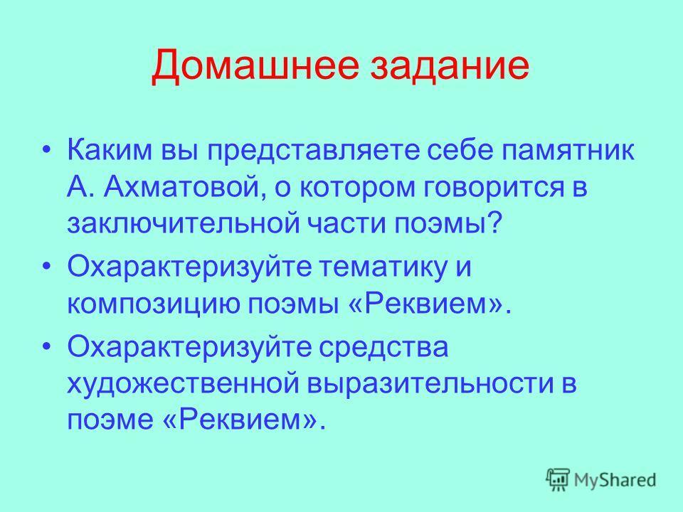 Домашнее задание Каким вы представляете себе памятник А. Ахматовой, о котором говорится в заключительной части поэмы? Охарактеризуйте тематику и композицию поэмы «Реквием». Охарактеризуйте средства художественной выразительности в поэме «Реквием».