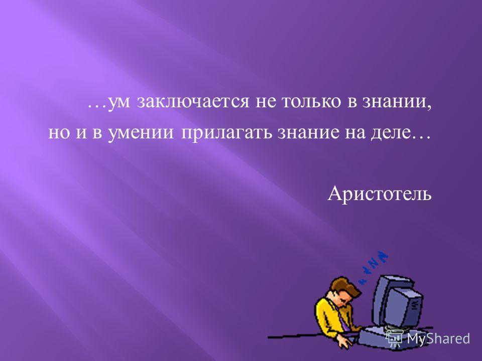 … ум заключается не только в знании, но и в умении прилагать знание на деле … Аристотель