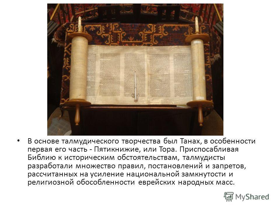 В основе талмудического творчества был Танах, в особенности первая его часть - Пятикнижие, или Тора. Приспосабливая Библию к историческим обстоятельствам, талмудисты разработали множество правил, постановлений и запретов, рассчитанных на усиление нац
