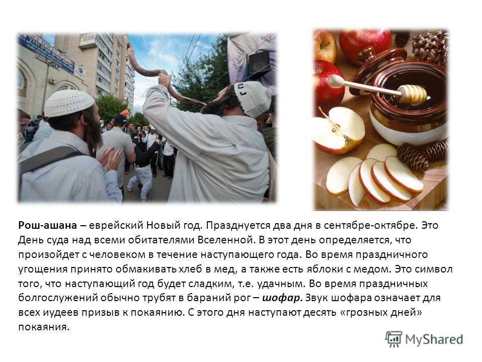 Рош-ашана – еврейский Новый год. Празднуется два дня в сентябре-октябре. Это День суда над всеми обитателями Вселенной. В этот день определяется, что произойдет с человеком в течение наступающего года. Во время праздничного угощения принято обмакиват
