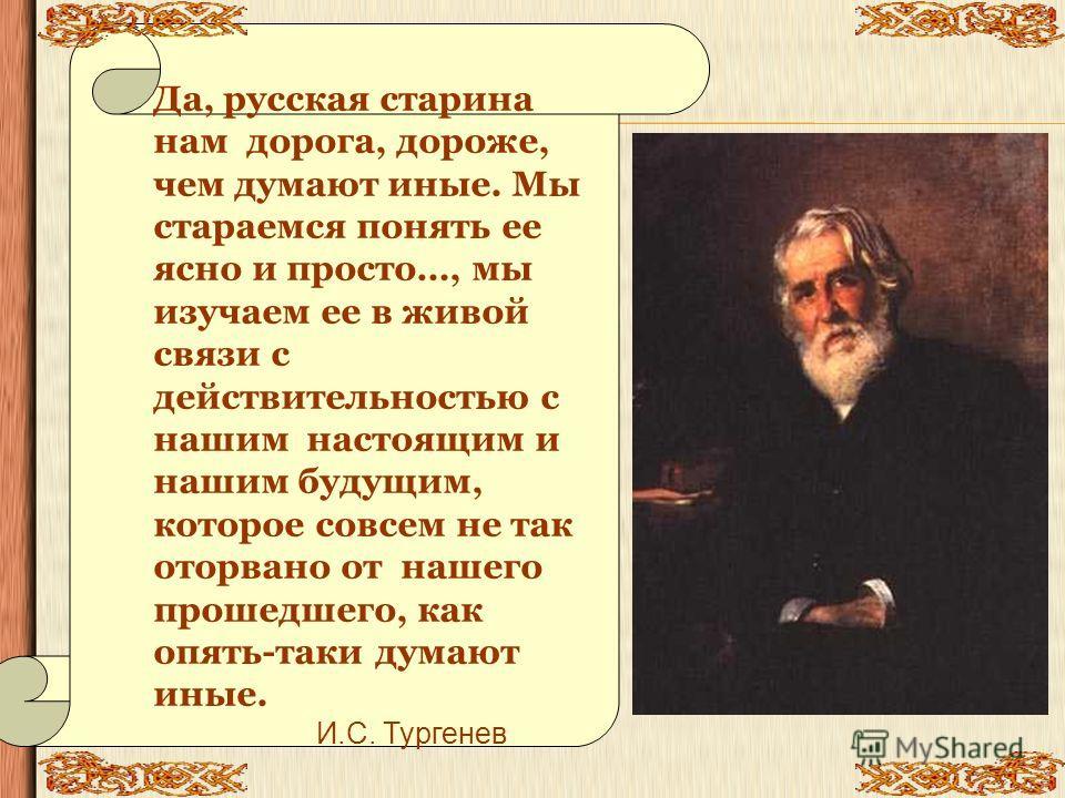 Да, русская старина нам дорога, дороже, чем думают иные. Мы стараемся понять ее ясно и просто…, мы изучаем ее в живой связи с действительностью с нашим настоящим и нашим будущим, которое совсем не так оторвано от нашего прошедшего, как опять-таки дум