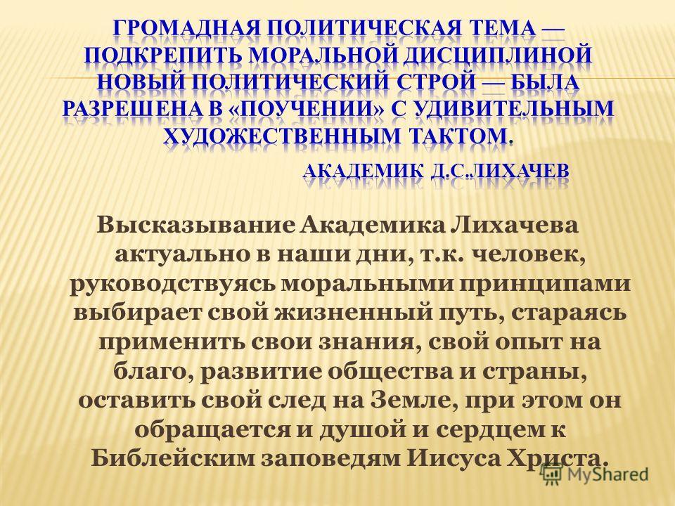 Высказывание Академика Лихачева актуально в наши дни, т.к. человек, руководствуясь моральными принципами выбирает свой жизненный путь, стараясь применить свои знания, свой опыт на благо, развитие общества и страны, оставить свой след на Земле, при эт
