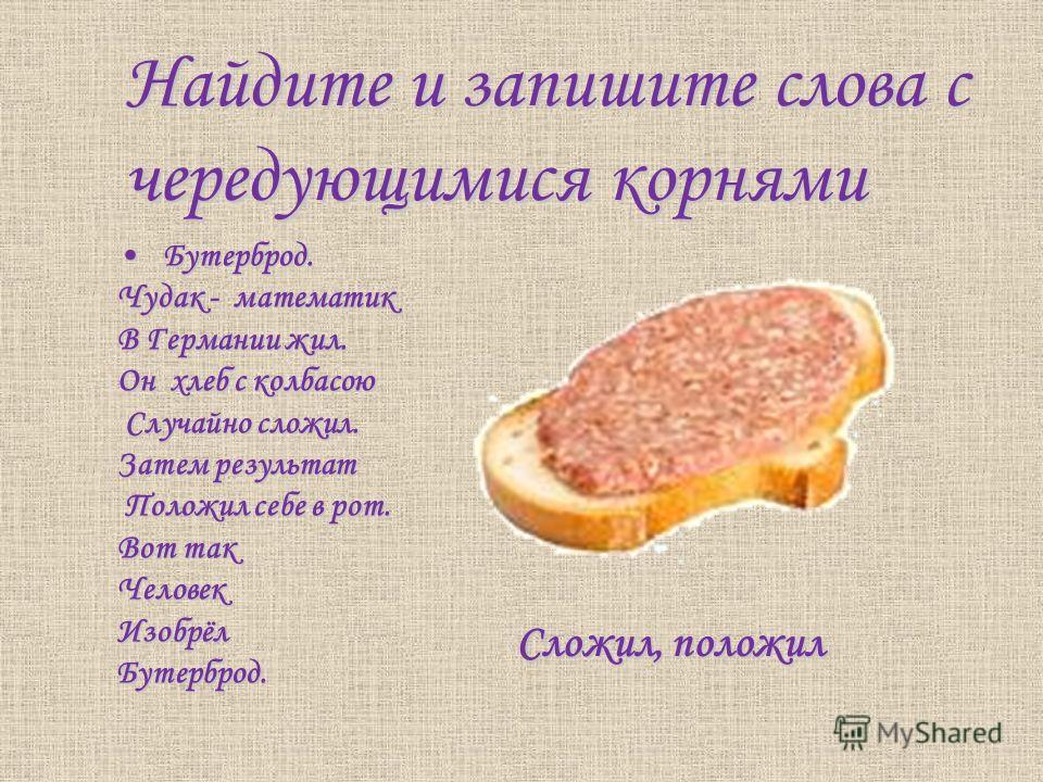 Найдите и запишите слова с чередующимися корнями Бутерброд. Бутерброд. Чудак - математик В Германии жил. Он хлеб с колбасою Случайно сложил. Случайно сложил. Затем результат Положил себе в рот. Положил себе в рот. Вот так ЧеловекИзобрёлБутерброд. Сло