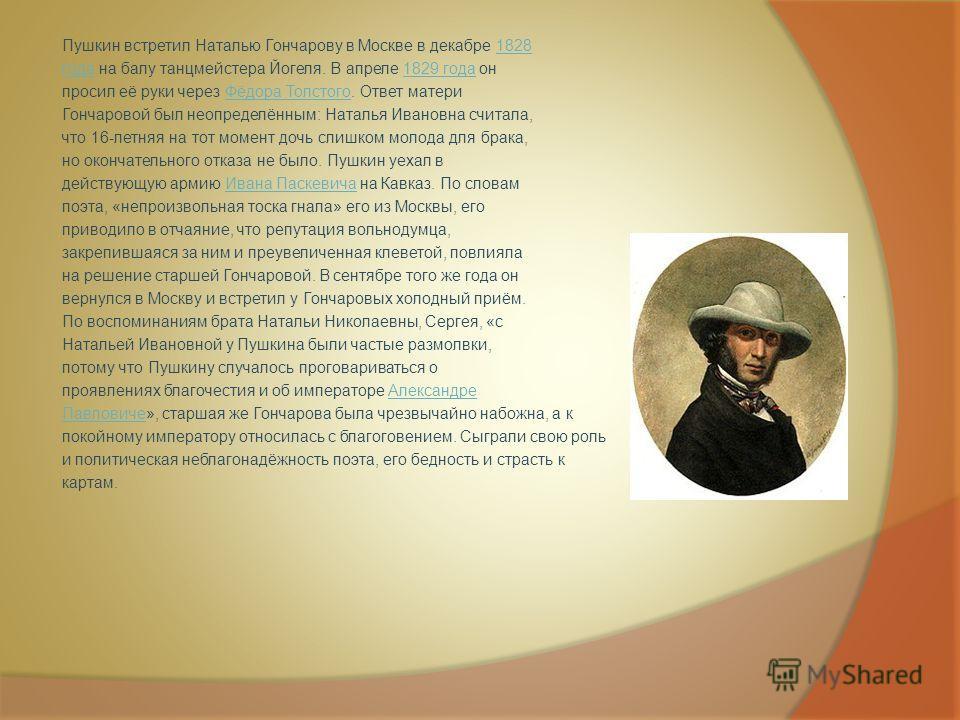 Пушкин встретил Наталью Гончарову в Москве в декабре 18281828 годагода на балу танцмейстера Йогеля. В апреле 1829 года он1829 года просил её руки через Фёдора Толстого. Ответ материФёдора Толстого Гончаровой был неопределённым: Наталья Ивановна счита