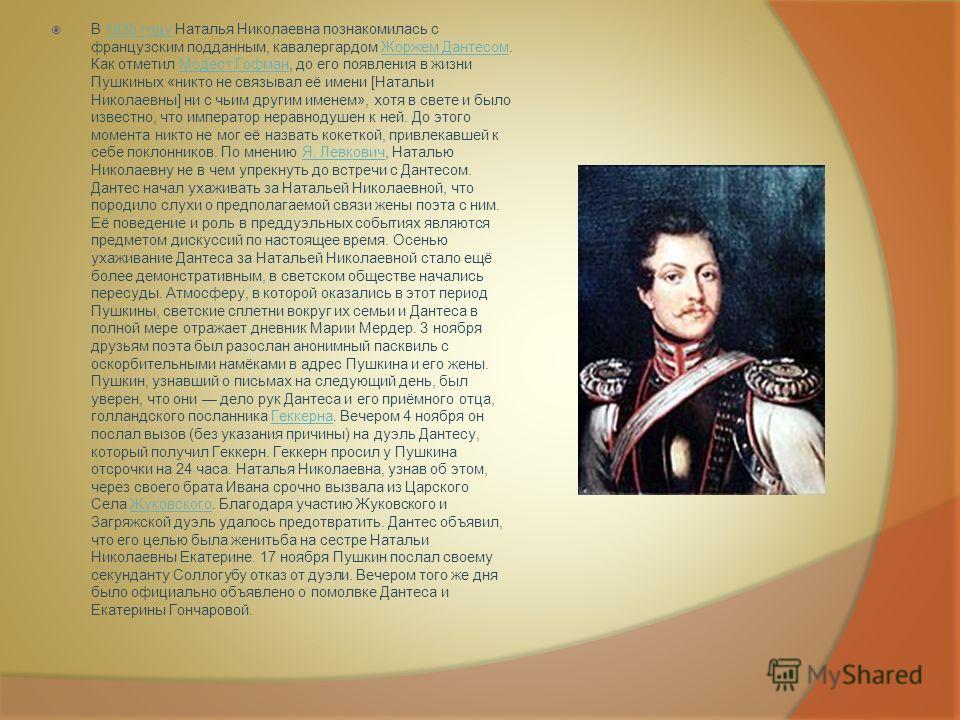В 1835 году Наталья Николаевна познакомилась с французским подданным, кавалергардом Жоржем Дантесом. Как отметил Модест Гофман, до его появления в жизни Пушкиных «никто не связывал её имени [Натальи Николаевны] ни с чьим другим именем», хотя в свете