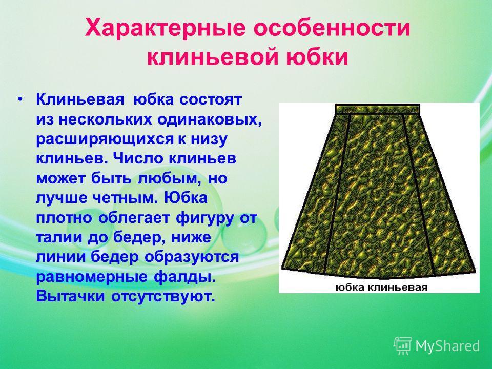 Характерные особенности клиньевой юбки Клиньевая юбка состоят из нескольких одинаковых, расширяющихся к низу клиньев. Число клиньев может быть любым, но лучше четным. Юбка плотно облегает фигуру от талии до бедер, ниже линии бедер образуются равномер