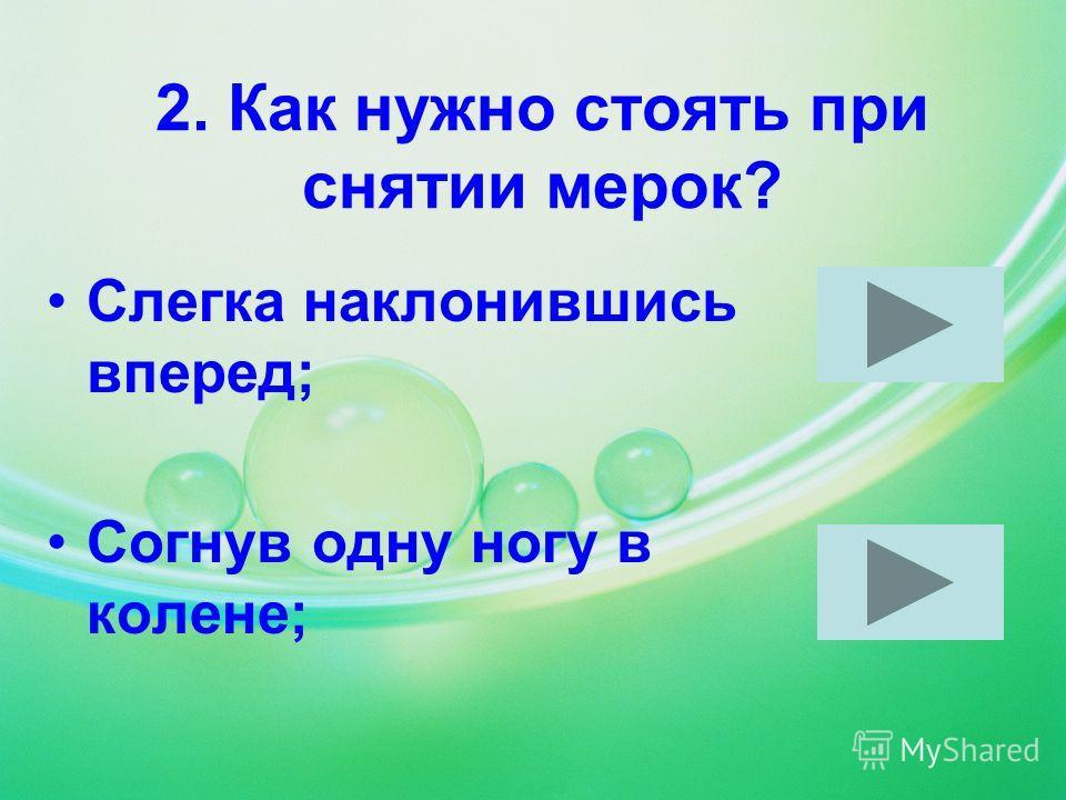 2. Как нужно стоять при снятии мерок? Слегка наклонившись вперед; Согнув одну ногу в колене;