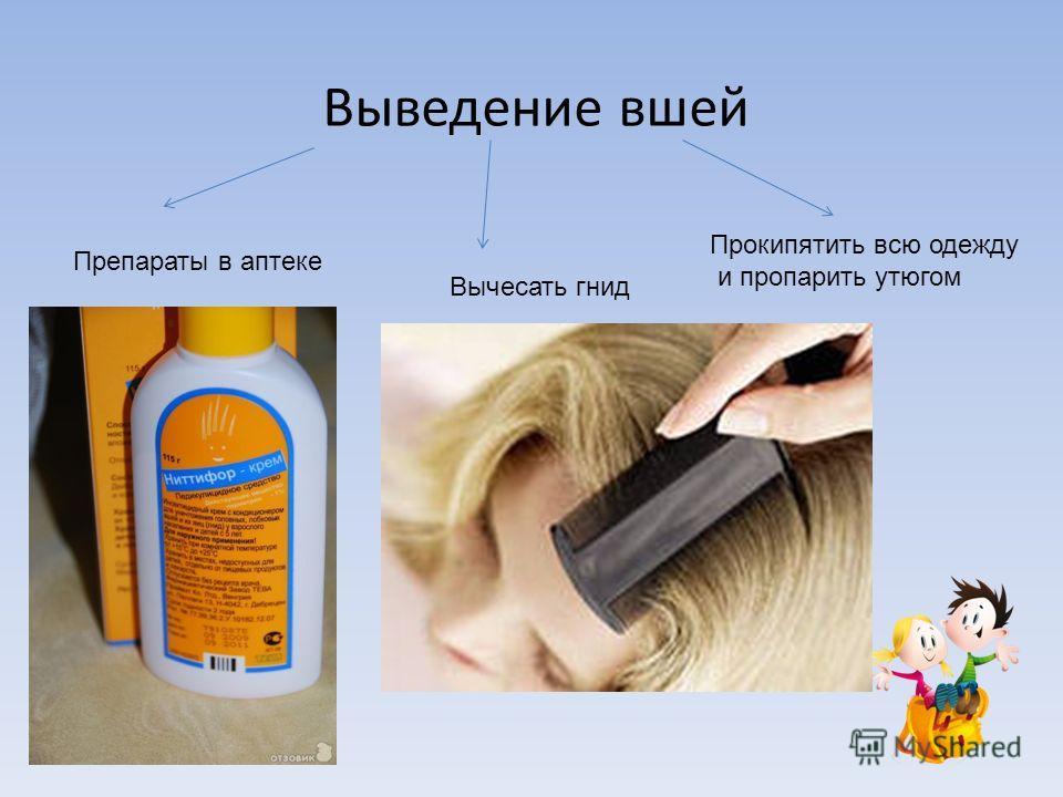 Выведение вшей Препараты в аптеке Вычесать гнид Прокипятить всю одежду и пропарить утюгом