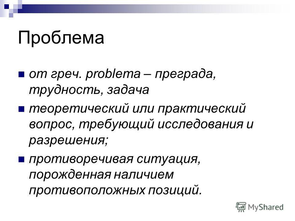 Проблема от греч. problema – преграда, трудность, задача теоретический или практический вопрос, требующий исследования и разрешения; противоречивая ситуация, порожденная наличием противоположных позиций.