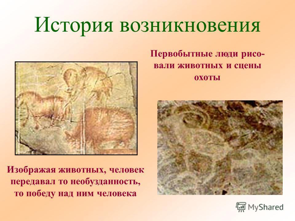 История возникновения Первобытные люди рисо- вали животных и сцены охоты Изображая животных, человек передавал то необузданность, то победу над ним человека