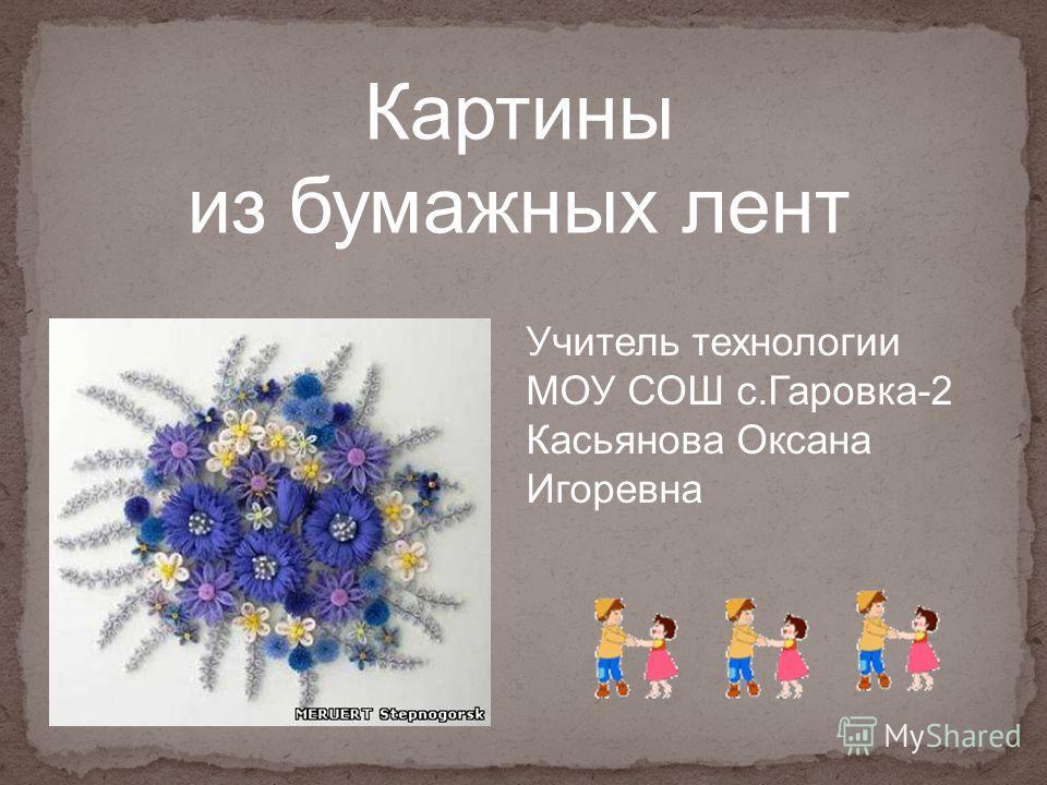 Картины из бумажных лент Учитель технологии МОУ СОШ с.Гаровка-2 Касьянова Оксана Игоревна