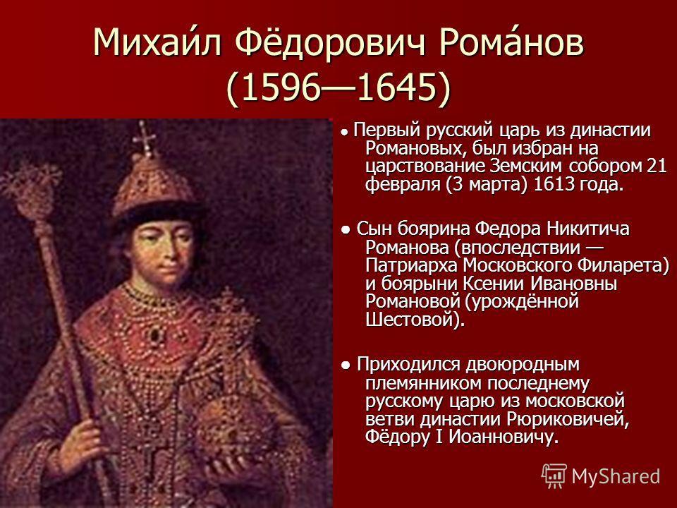 Михаи́л Фёдорович Рома́нов (15961645) Первый русский царь из династии Романовых, был избран на царствование Земским собором 21 февраля (3 марта) 1613 года. Первый русский царь из династии Романовых, был избран на царствование Земским собором 21 февра