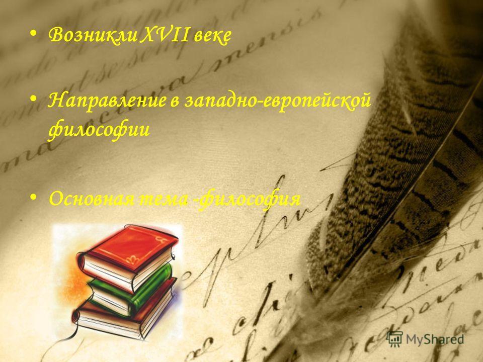 Возникли XVII веке Направление в западно-европейской философии Основная тема -философия