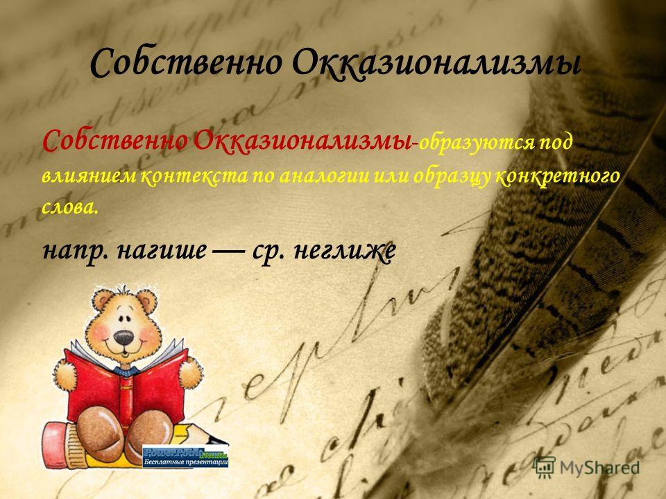 Собственно Окказионализмы Собственно Окказионализмы -образуются под влиянием контекста по аналогии или образцу конкретного слова. напр. нагише ср. неглиже