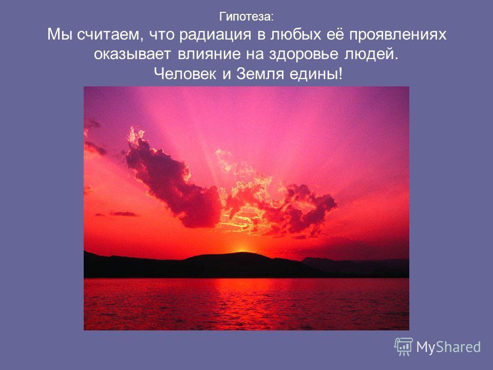 Гипотеза: Мы считаем, что радиация в любых её проявлениях оказывает влияние на здоровье людей. Человек и Земля едины!