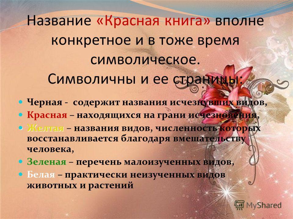 Название «Красная книга» вполне конкретное и в тоже время символическое. Символичны и ее страницы: Черная - содержит названия исчезнувших видов, Красная – находящихся на грани исчезновения, Желтая Желтая – названия видов, численность которых восстана