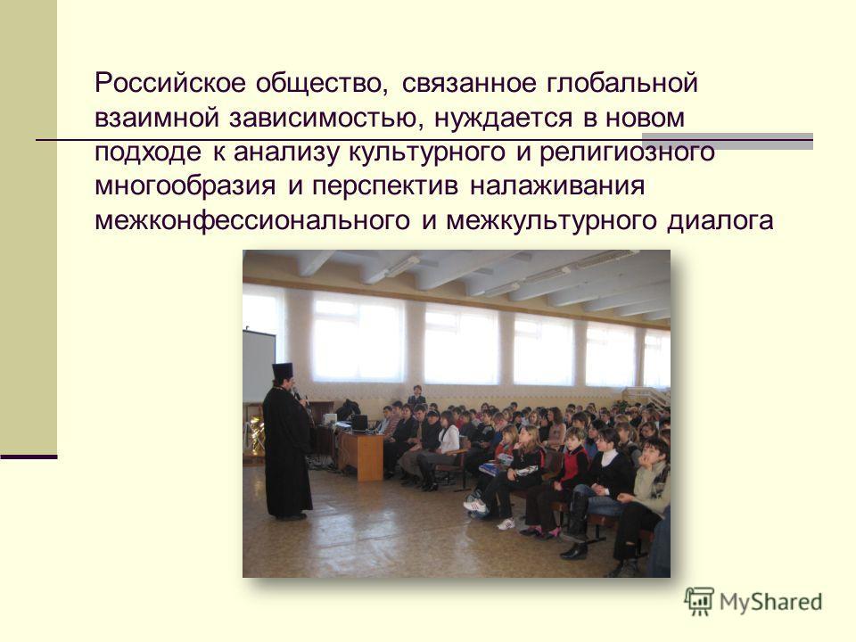 Российское общество, связанное глобальной взаимной зависимостью, нуждается в новом подходе к анализу культурного и религиозного многообразия и перспектив налаживания межконфессионального и межкультурного диалога