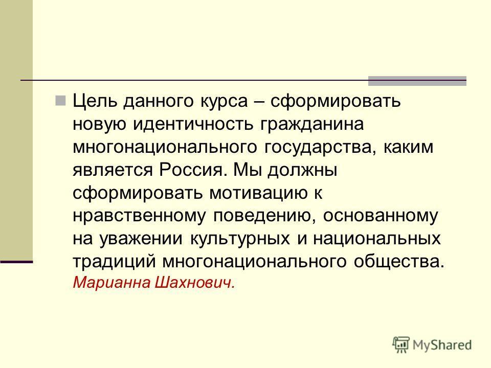 Цель данного курса – сформировать новую идентичность гражданина многонационального государства, каким является Россия. Мы должны сформировать мотивацию к нравственному поведению, основанному на уважении культурных и национальных традиций многонациона