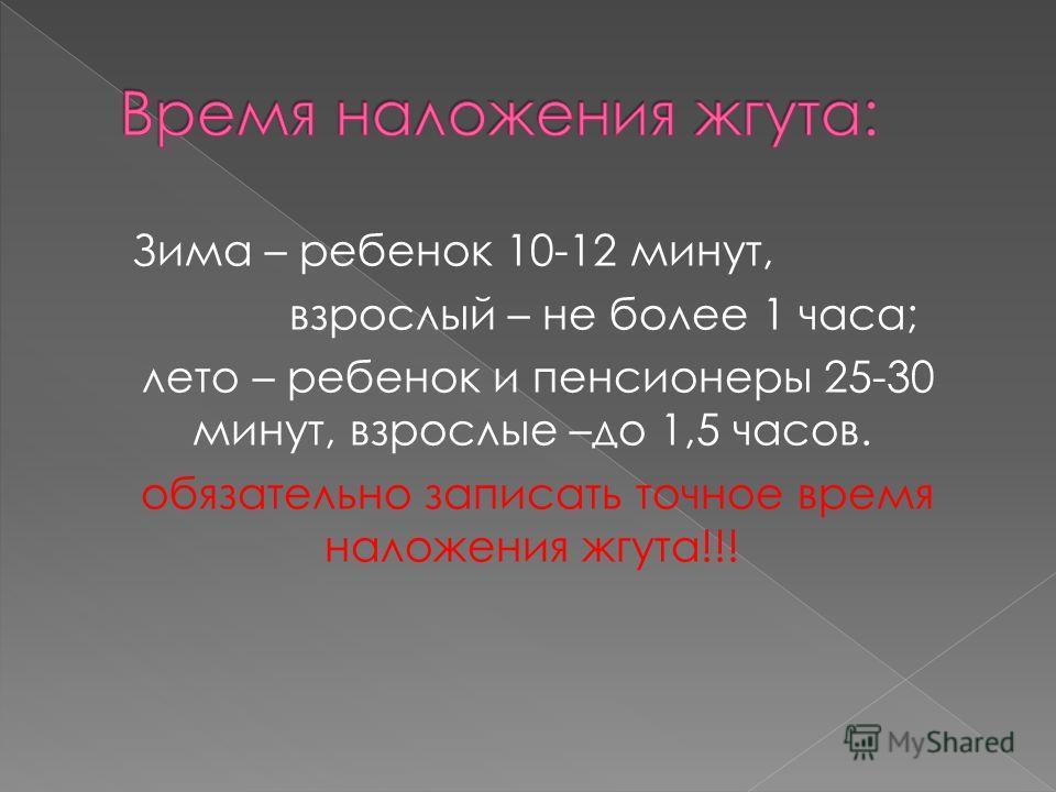 Зима – ребенок 10-12 минут, взрослый – не более 1 часа; лето – ребенок и пенсионеры 25-30 минут, взрослые –до 1,5 часов. обязательно записать точное время наложения жгута!!!
