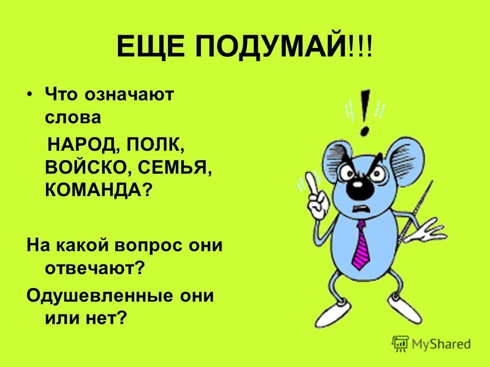 ЕЩЕ ПОДУМАЙ!!! Что означают слова НАРОД, ПОЛК, ВОЙСКО, СЕМЬЯ, КОМАНДА? На какой вопрос они отвечают? Одушевленные они или нет?