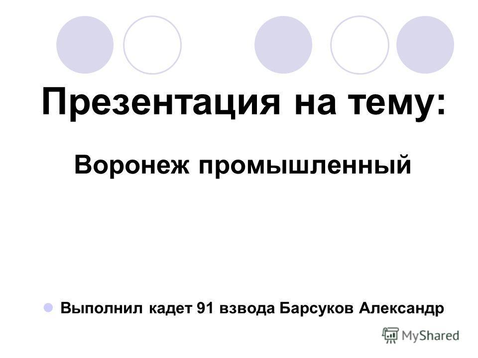 Презентация на тему: Воронеж промышленный Выполнил кадет 91 взвода Барсуков Александр