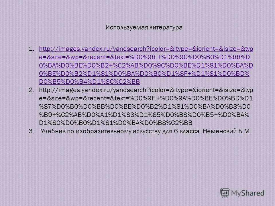Используемая литература 1.http://images.yandex.ru/yandsearch?icolor=&itype=&iorient=&isize=&typ e=&site=&wp=&recent=&text=%D0%98.+%D0%9C%D0%B0%D1%88%D 0%BA%D0%BE%D0%B2+%C2%AB%D0%9C%D0%BE%D1%81%D0%BA%D 0%BE%D0%B2%D1%81%D0%BA%D0%B0%D1%8F+%D1%81%D0%BD%