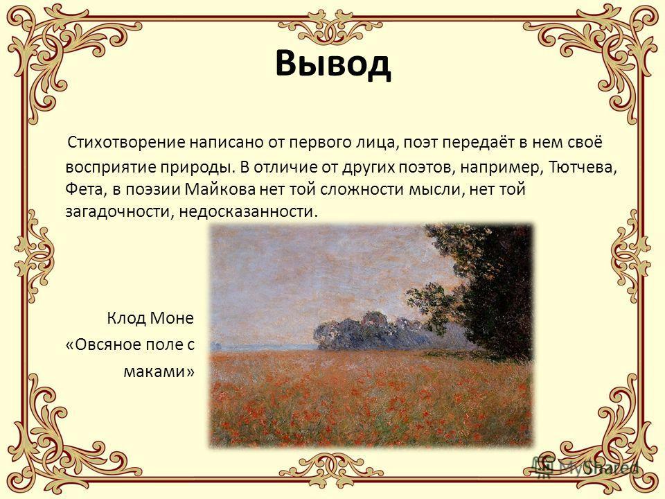 Вывод Стихотворение написано от первого лица, поэт передаёт в нем своё восприятие природы. В отличие от других поэтов, например, Тютчева, Фета, в поэзии Майкова нет той сложности мысли, нет той загадочности, недосказанности. Клод Моне «Овсяное поле с