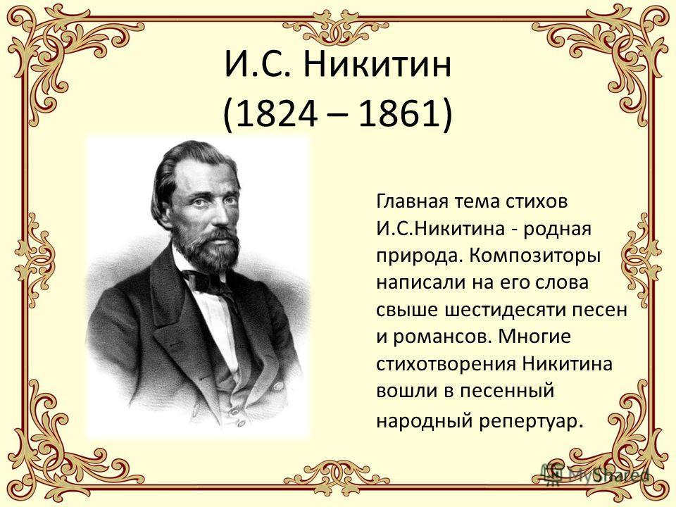 И.С. Никитин (1824 – 1861) Главная тема стихов И.С.Никитина - родная природа. Композиторы написали на его слова свыше шестидесяти песен и романсов. Многие стихотворения Никитина вошли в песенный народный репертуар.