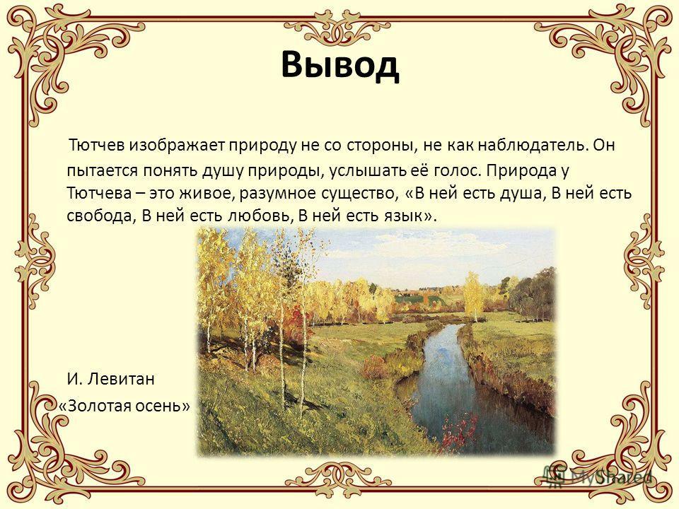 Вывод Тютчев изображает природу не со стороны, не как наблюдатель. Он пытается понять душу природы, услышать её голос. Природа у Тютчева – это живое, разумное существо, «В ней есть душа, В ней есть свобода, В ней есть любовь, В ней есть язык». И. Лев